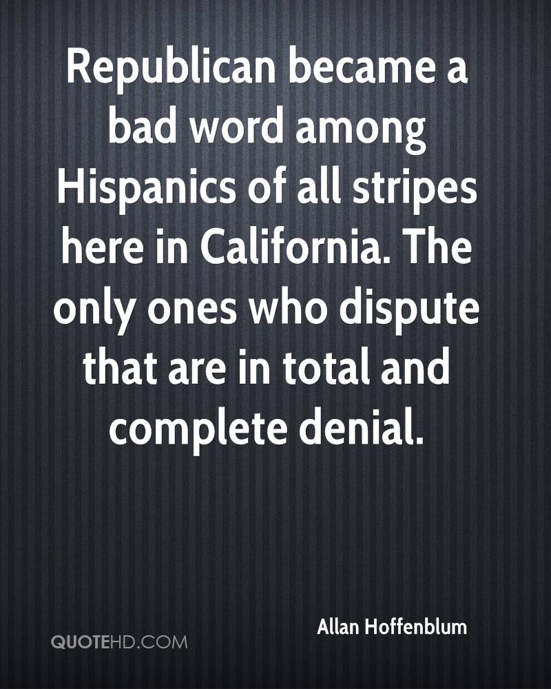 Republican became a bad word among Hispanics of all stripes here in California. The only ones who dispute that are in total and complete denial.
