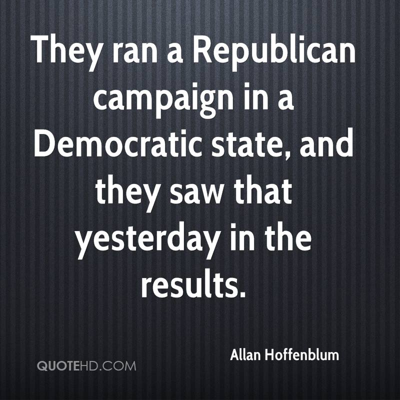 They ran a Republican campaign in a Democratic state, and they saw that yesterday in the results.