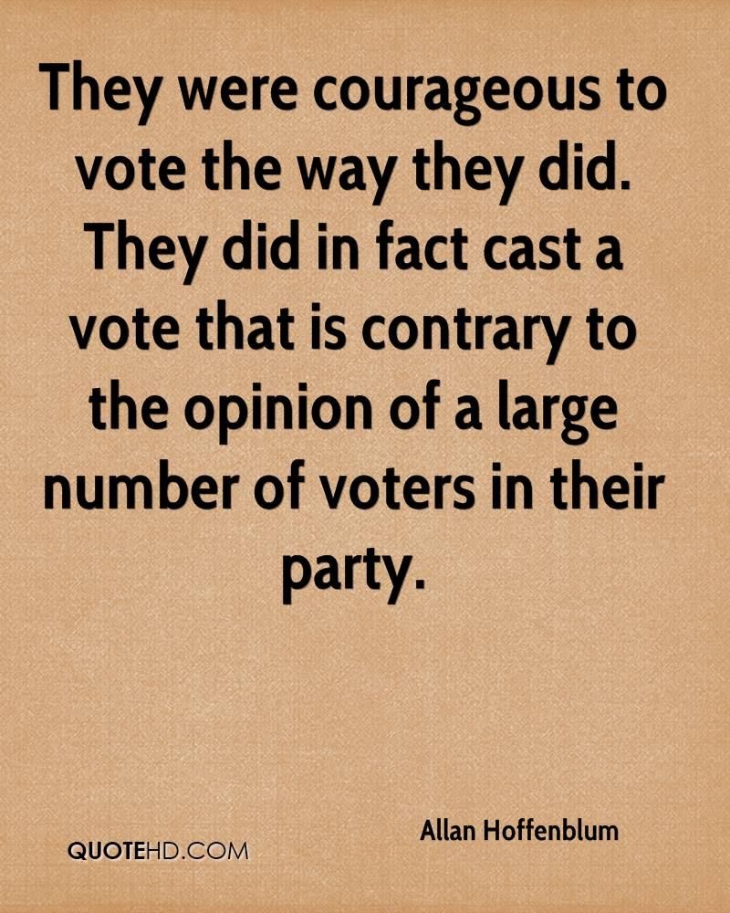 They were courageous to vote the way they did. They did in fact cast a vote that is contrary to the opinion of a large number of voters in their party.