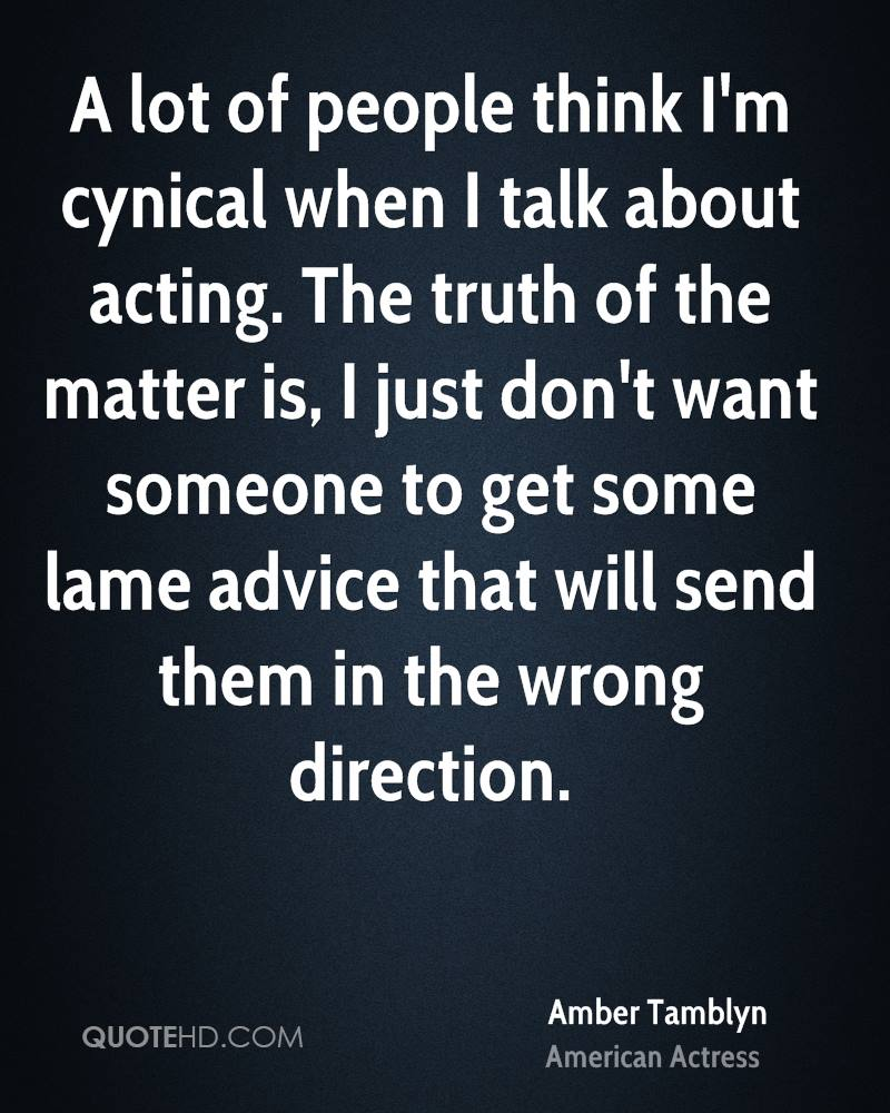 A lot of people think I'm cynical when I talk about acting. The truth of the matter is, I just don't want someone to get some lame advice that will send them in the wrong direction.