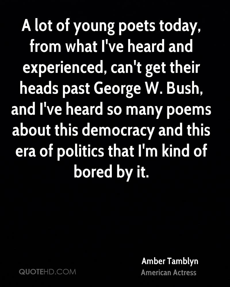 A lot of young poets today, from what I've heard and experienced, can't get their heads past George W. Bush, and I've heard so many poems about this democracy and this era of politics that I'm kind of bored by it.