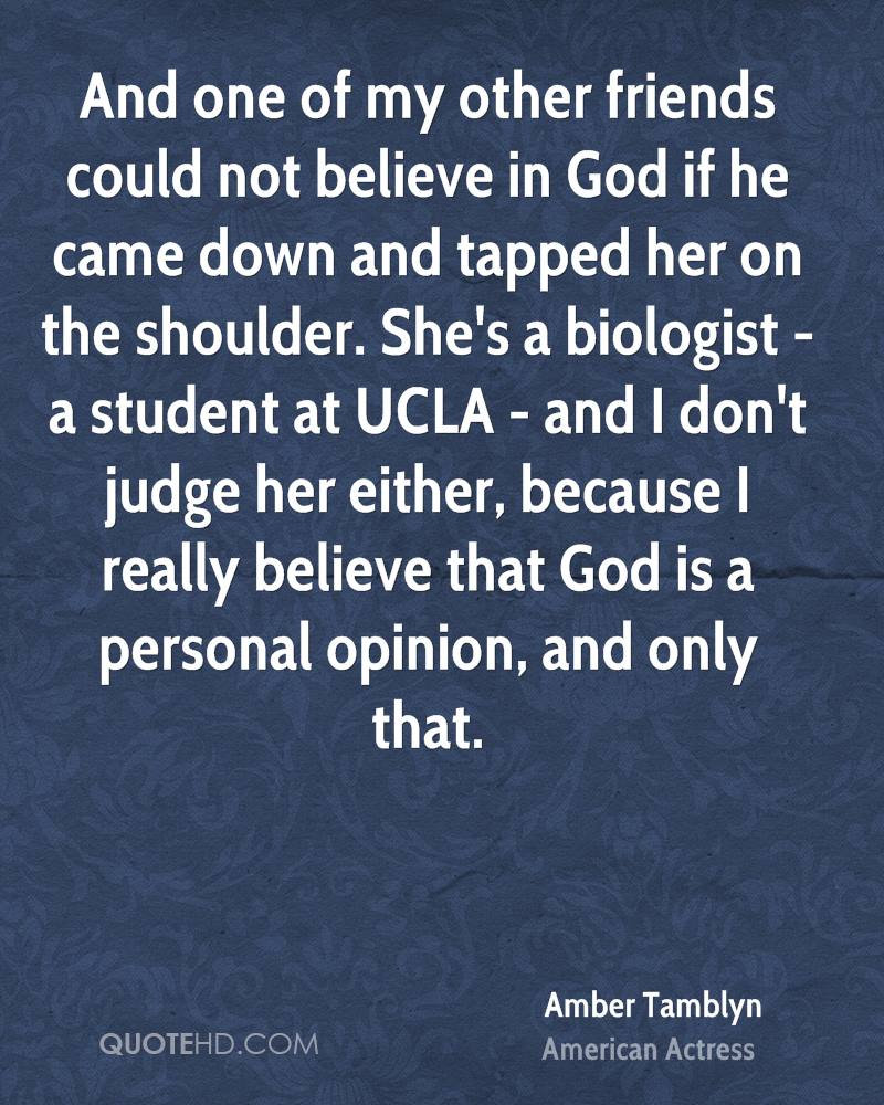 And one of my other friends could not believe in God if he came down and tapped her on the shoulder. She's a biologist - a student at UCLA - and I don't judge her either, because I really believe that God is a personal opinion, and only that.