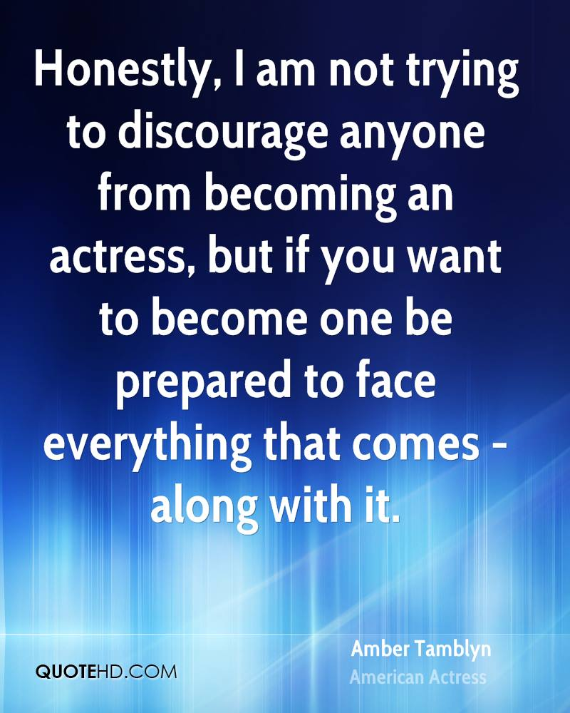Honestly, I am not trying to discourage anyone from becoming an actress, but if you want to become one be prepared to face everything that comes - along with it.