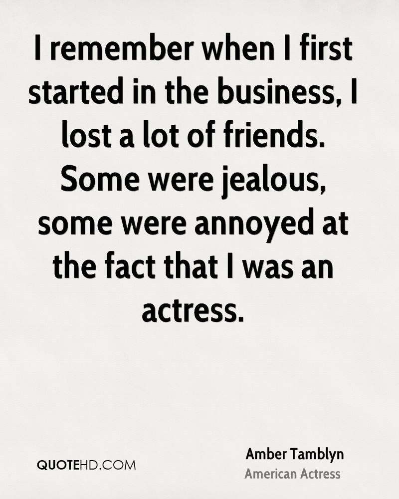 I remember when I first started in the business, I lost a lot of friends. Some were jealous, some were annoyed at the fact that I was an actress.