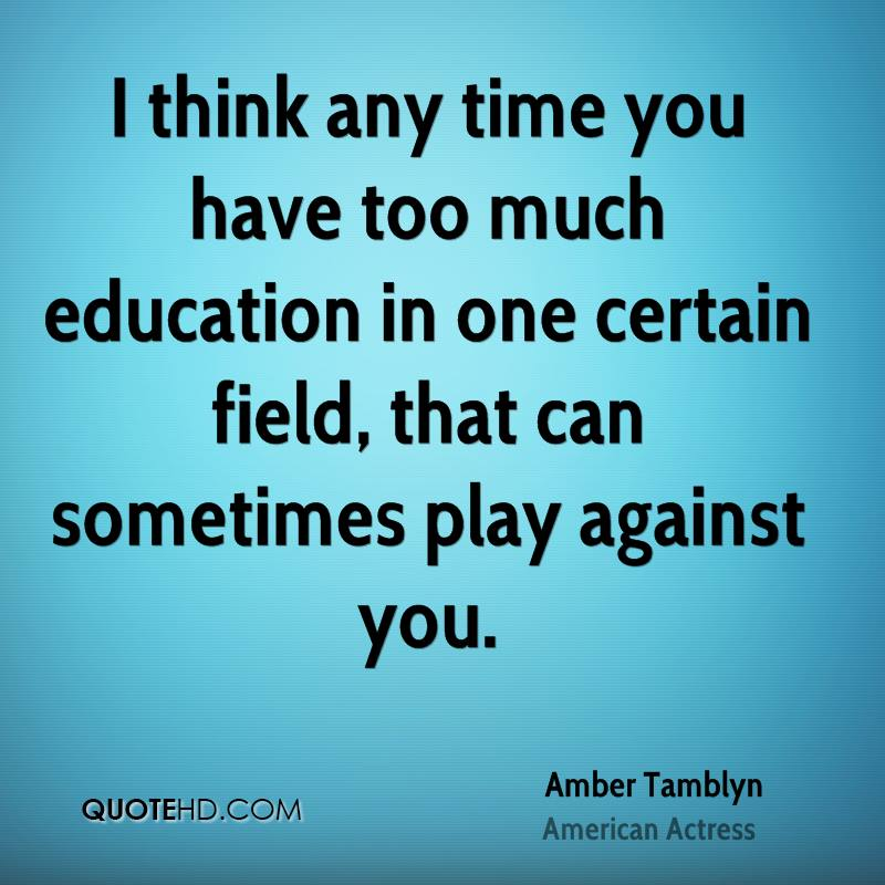 I think any time you have too much education in one certain field, that can sometimes play against you.