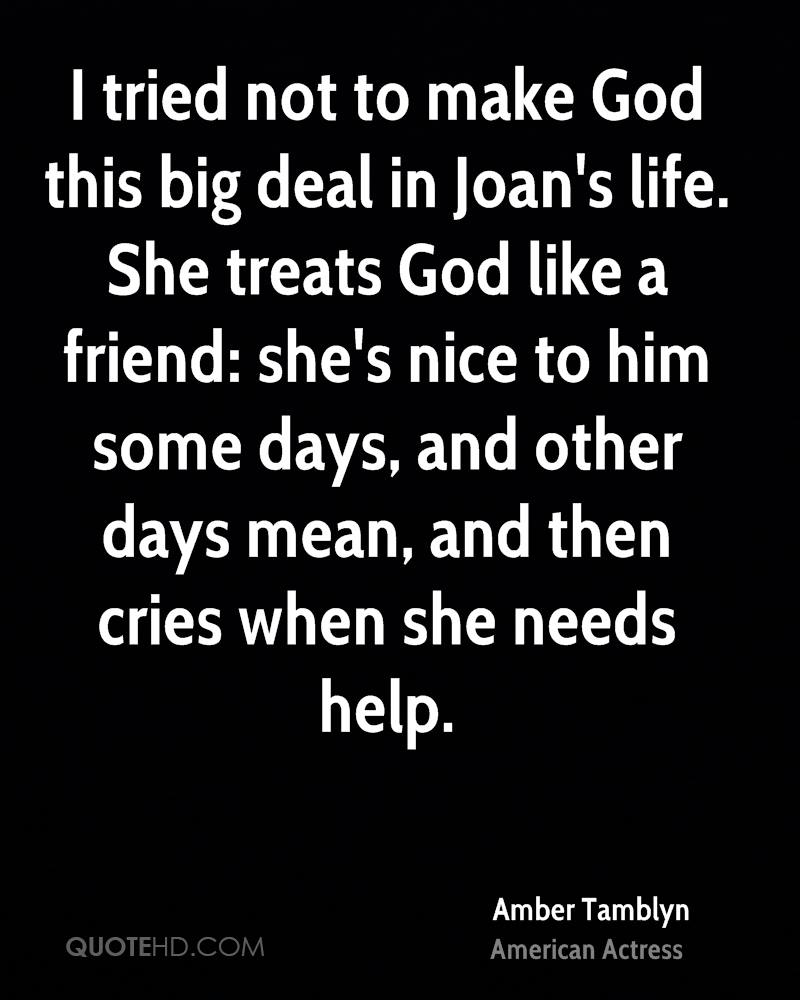 I tried not to make God this big deal in Joan's life. She treats God like a friend: she's nice to him some days, and other days mean, and then cries when she needs help.