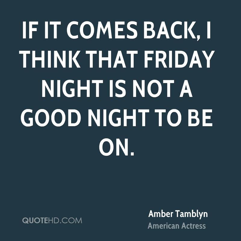 If it comes back, I think that Friday night is not a good night to be on.
