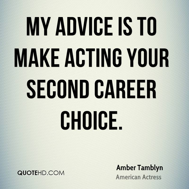 My advice is to make acting your second career choice.