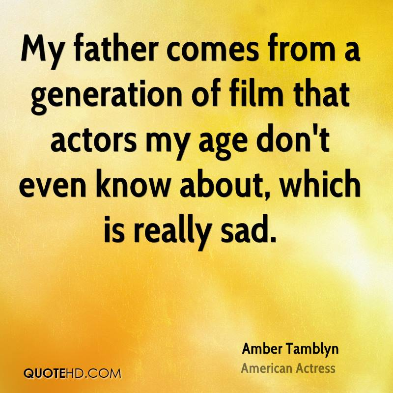 My father comes from a generation of film that actors my age don't even know about, which is really sad.