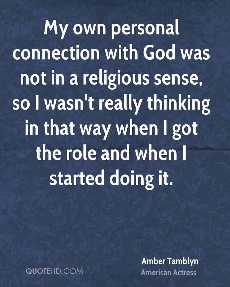 My own personal connection with God was not in a religious sense, so I wasn't really thinking in that way when I got the role and when I started doing it.