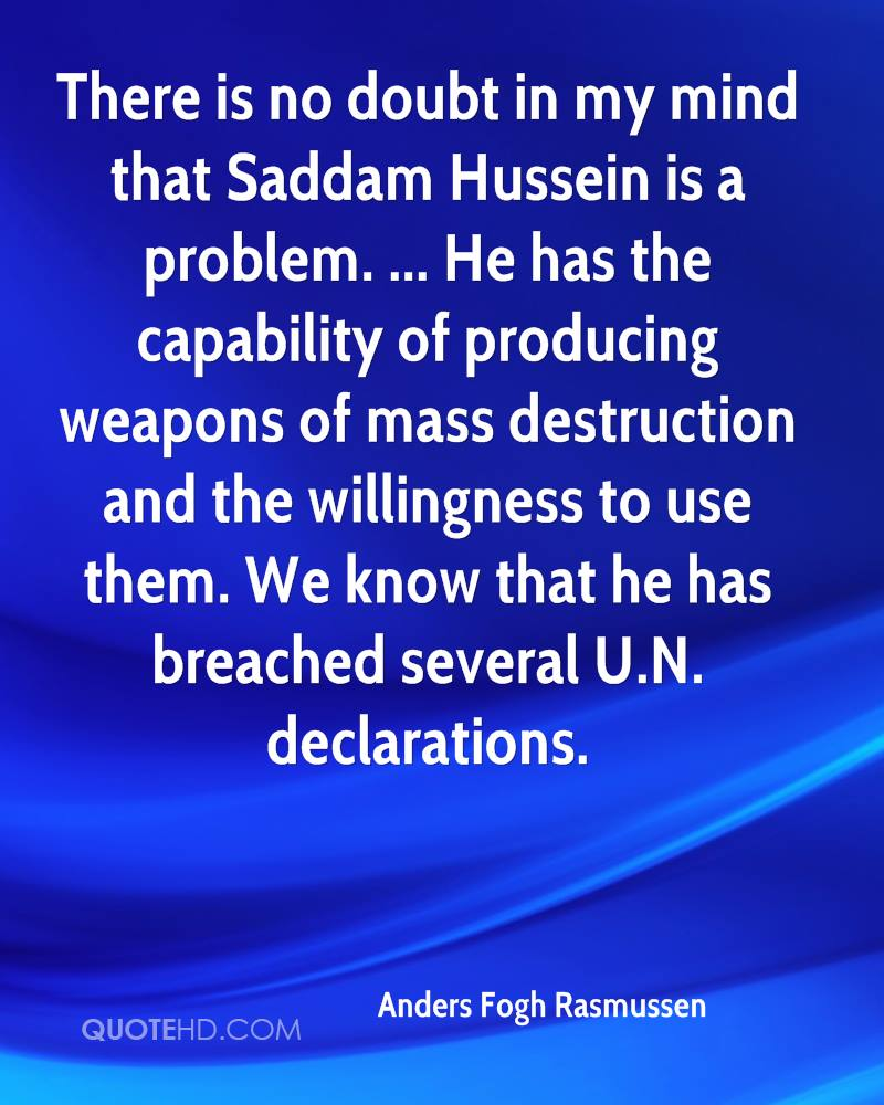 There is no doubt in my mind that Saddam Hussein is a problem. ... He has the capability of producing weapons of mass destruction and the willingness to use them. We know that he has breached several U.N. declarations.