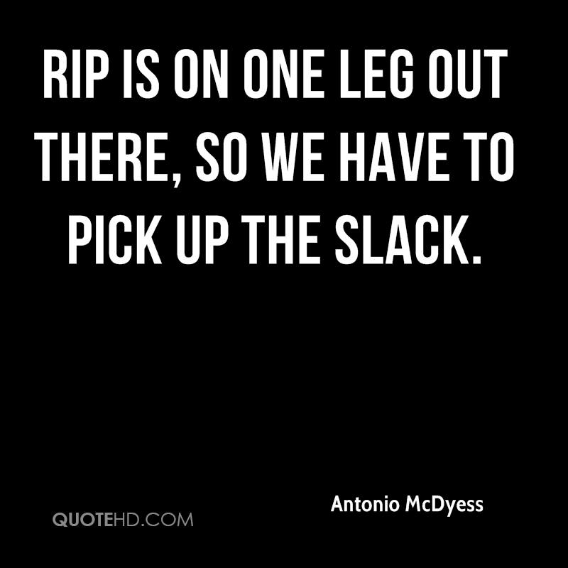 Rip is on one leg out there, so we have to pick up the slack.