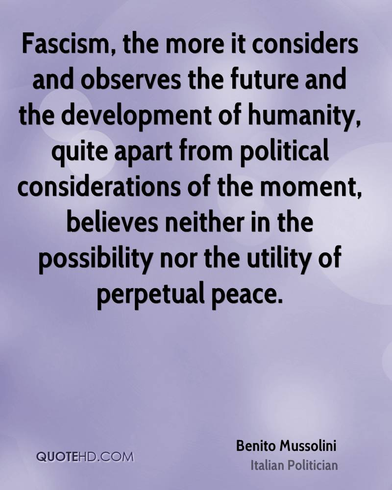 Fascism, the more it considers and observes the future and the development of humanity, quite apart from political considerations of the moment, believes neither in the possibility nor the utility of perpetual peace.