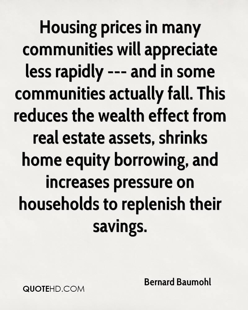 Housing prices in many communities will appreciate less rapidly --- and in some communities actually fall. This reduces the wealth effect from real estate assets, shrinks home equity borrowing, and increases pressure on households to replenish their savings.