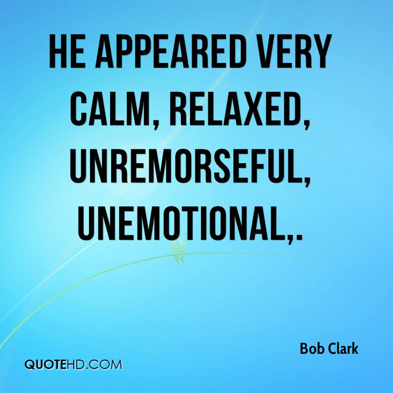 He appeared very calm, relaxed, unremorseful, unemotional.