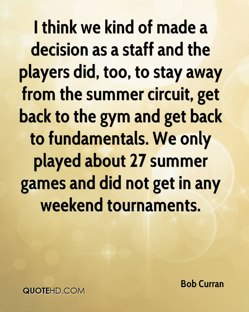 I think we kind of made a decision as a staff and the players did, too, to stay away from the summer circuit, get back to the gym and get back to fundamentals. We only played about 27 summer games and did not get in any weekend tournaments.