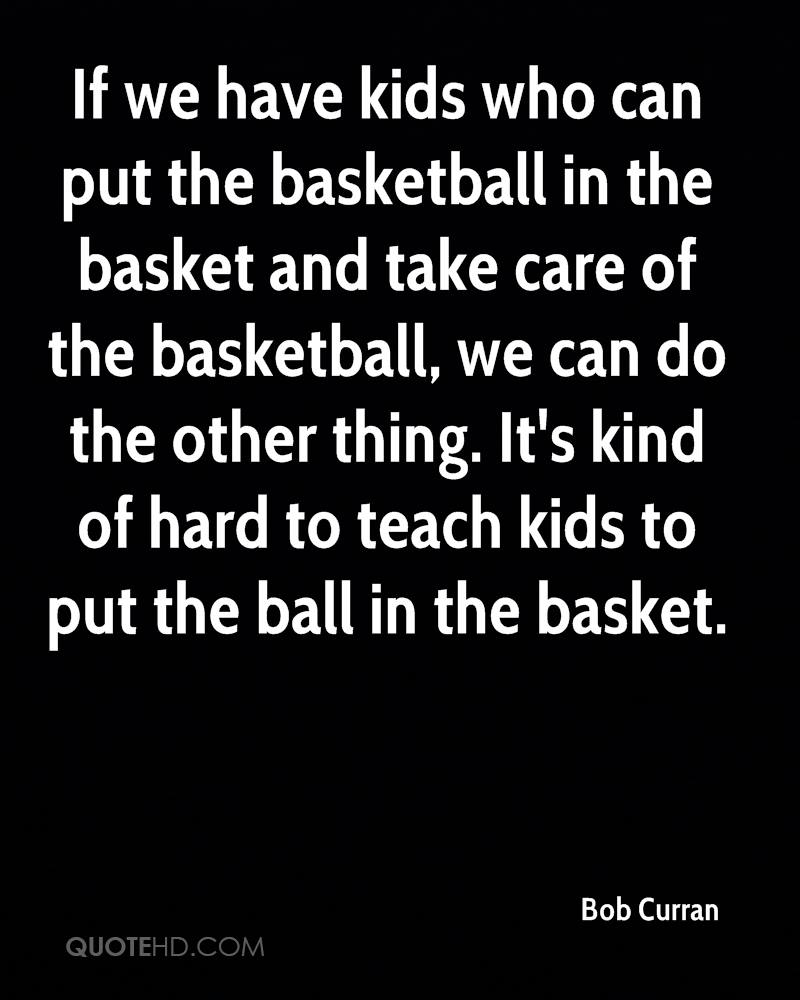 If we have kids who can put the basketball in the basket and take care of the basketball, we can do the other thing. It's kind of hard to teach kids to put the ball in the basket.