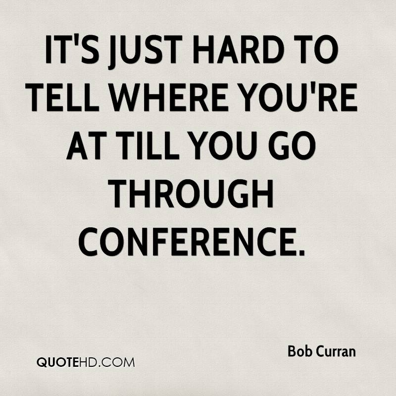 It's just hard to tell where you're at till you go through conference.