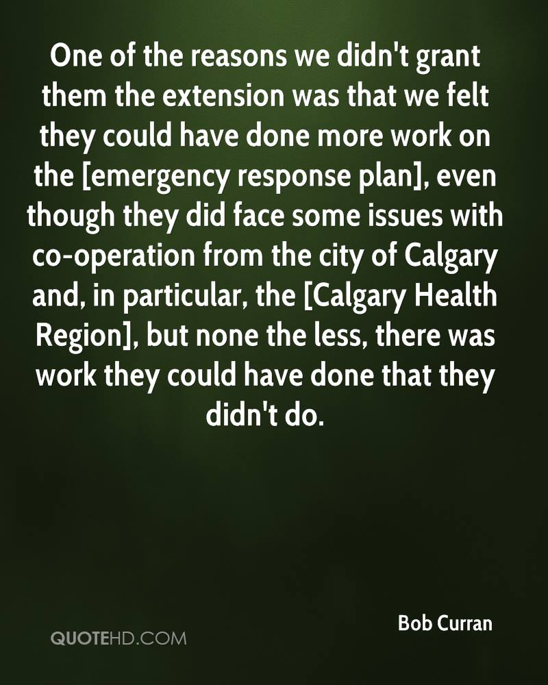 One of the reasons we didn't grant them the extension was that we felt they could have done more work on the [emergency response plan], even though they did face some issues with co-operation from the city of Calgary and, in particular, the [Calgary Health Region], but none the less, there was work they could have done that they didn't do.