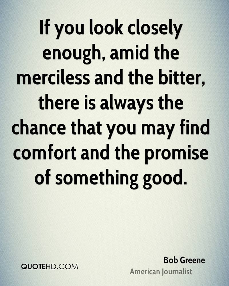 If you look closely enough, amid the merciless and the bitter, there is always the chance that you may find comfort and the promise of something good.
