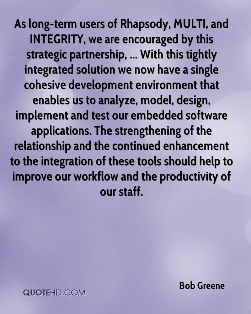 As long-term users of Rhapsody, MULTI, and INTEGRITY, we are encouraged by this strategic partnership, ... With this tightly integrated solution we now have a single cohesive development environment that enables us to analyze, model, design, implement and test our embedded software applications. The strengthening of the relationship and the continued enhancement to the integration of these tools should help to improve our workflow and the productivity of our staff.