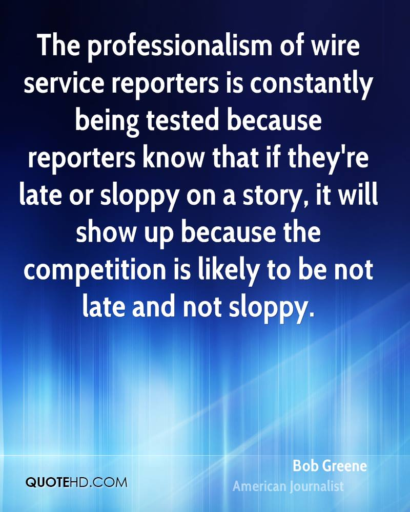 The professionalism of wire service reporters is constantly being tested because reporters know that if they're late or sloppy on a story, it will show up because the competition is likely to be not late and not sloppy.