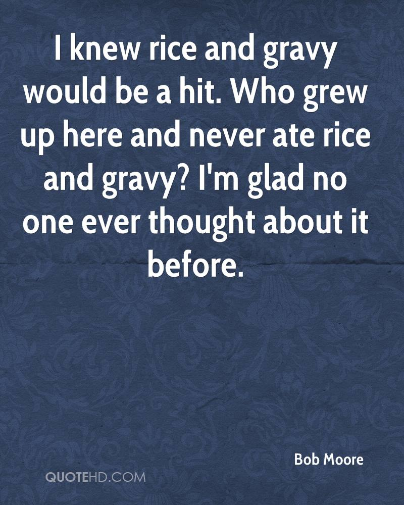 I knew rice and gravy would be a hit. Who grew up here and never ate rice and gravy? I'm glad no one ever thought about it before.