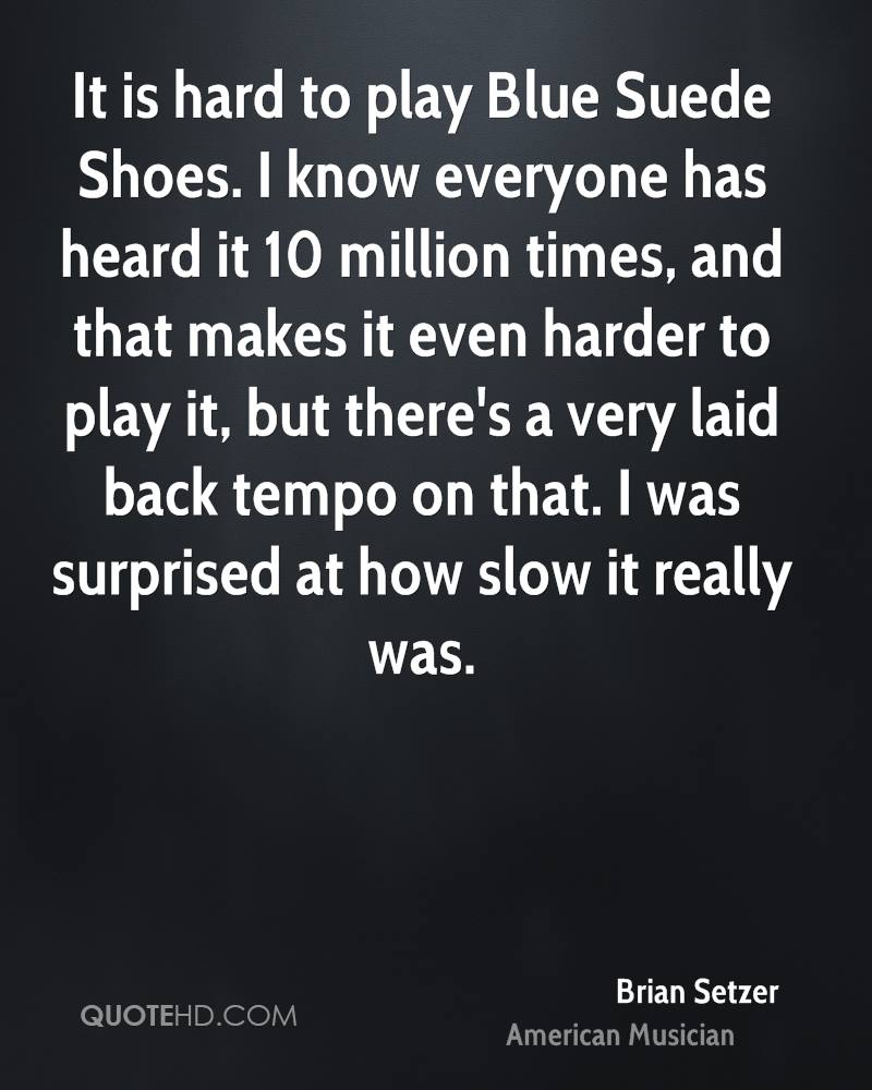 It is hard to play Blue Suede Shoes. I know everyone has heard it 10 million times, and that makes it even harder to play it, but there's a very laid back tempo on that. I was surprised at how slow it really was.