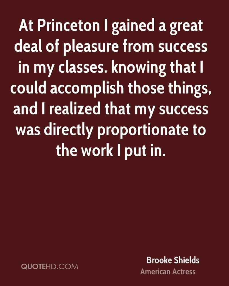 At Princeton I gained a great deal of pleasure from success in my classes. knowing that I could accomplish those things, and I realized that my success was directly proportionate to the work I put in.