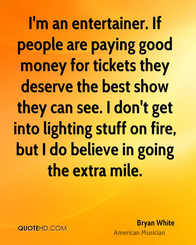 I'm an entertainer. If people are paying good money for tickets they deserve the best show they can see. I don't get into lighting stuff on fire, but I do believe in going the extra mile.