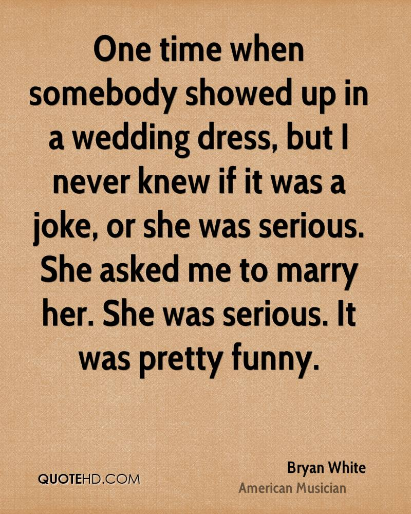 One time when somebody showed up in a wedding dress, but I never knew if it was a joke, or she was serious. She asked me to marry her. She was serious. It was pretty funny.