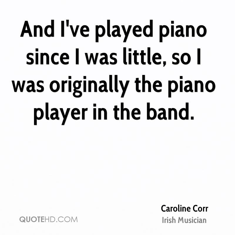And I've played piano since I was little, so I was originally the piano player in the band.