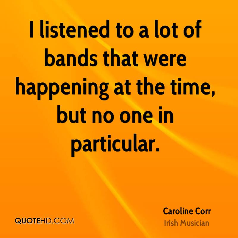 I listened to a lot of bands that were happening at the time, but no one in particular.