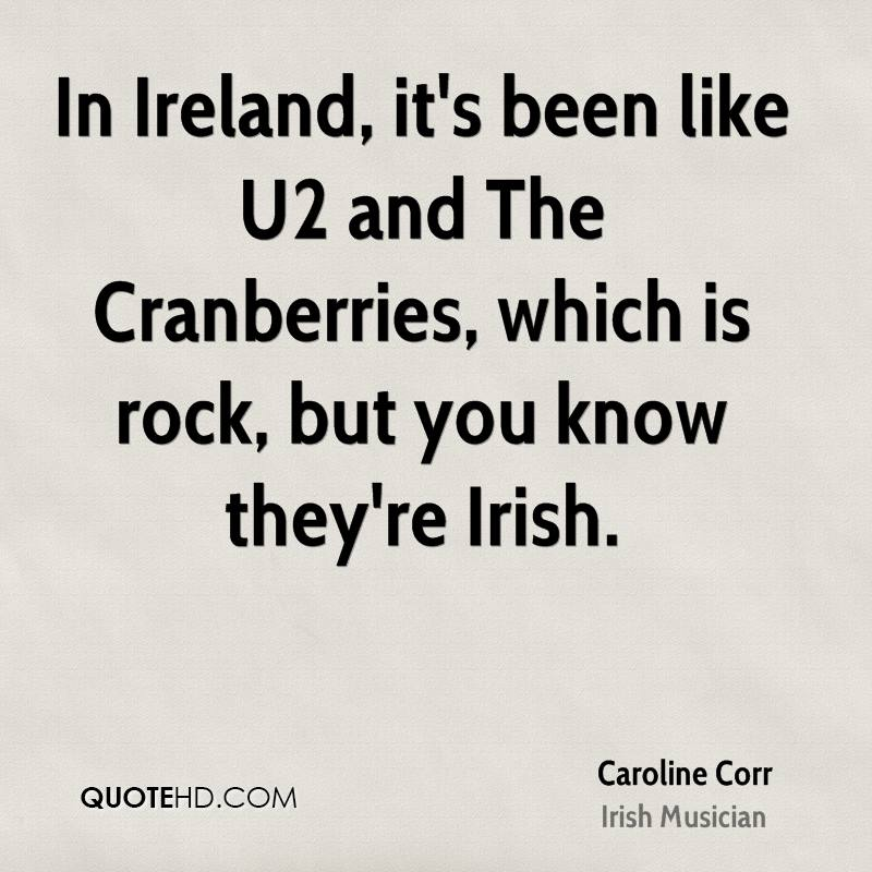 In Ireland, it's been like U2 and The Cranberries, which is rock, but you know they're Irish.