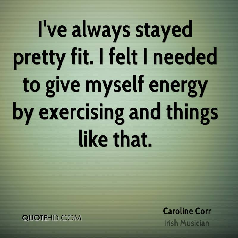 I've always stayed pretty fit. I felt I needed to give myself energy by exercising and things like that.