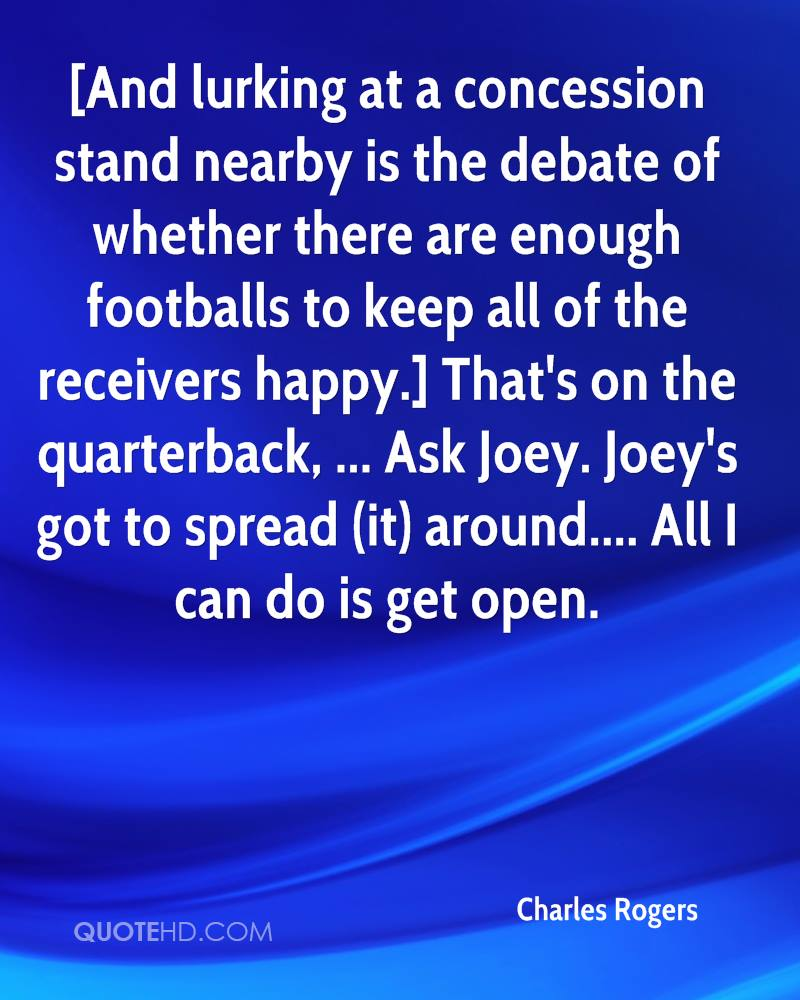 [And lurking at a concession stand nearby is the debate of whether there are enough footballs to keep all of the receivers happy.] That's on the quarterback, ... Ask Joey. Joey's got to spread (it) around.... All I can do is get open.