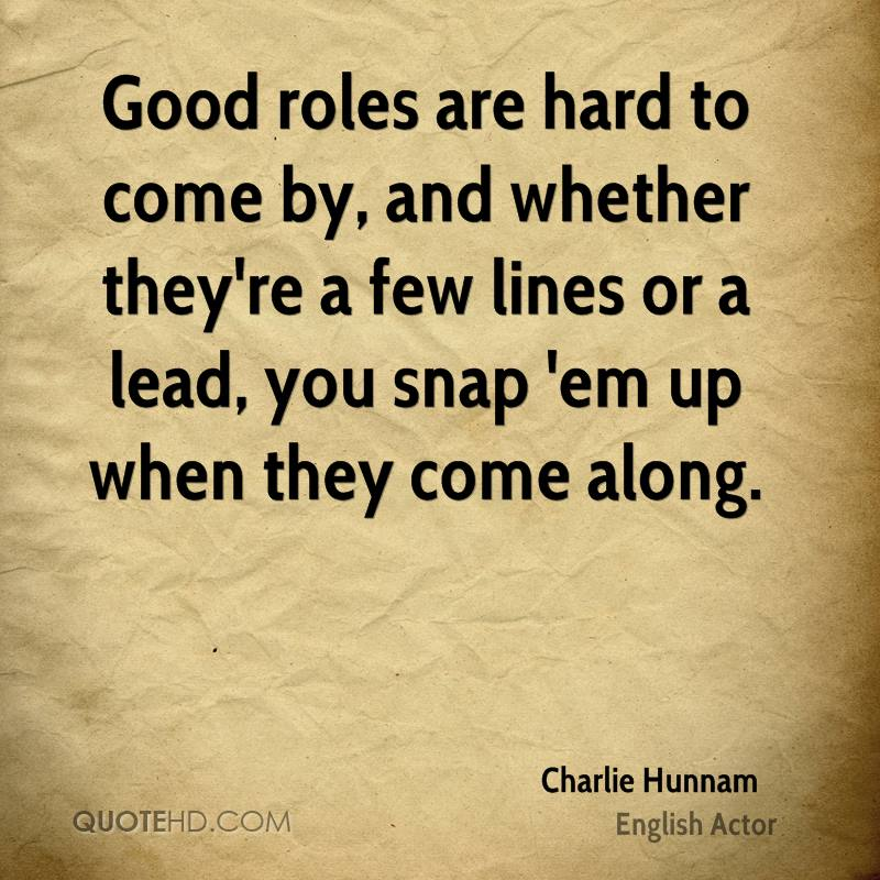 Good roles are hard to come by, and whether they're a few lines or a lead, you snap 'em up when they come along.