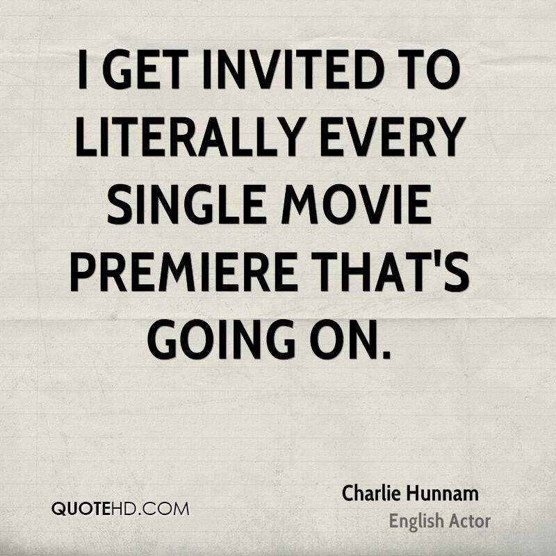 I get invited to literally every single movie premiere that's going on.