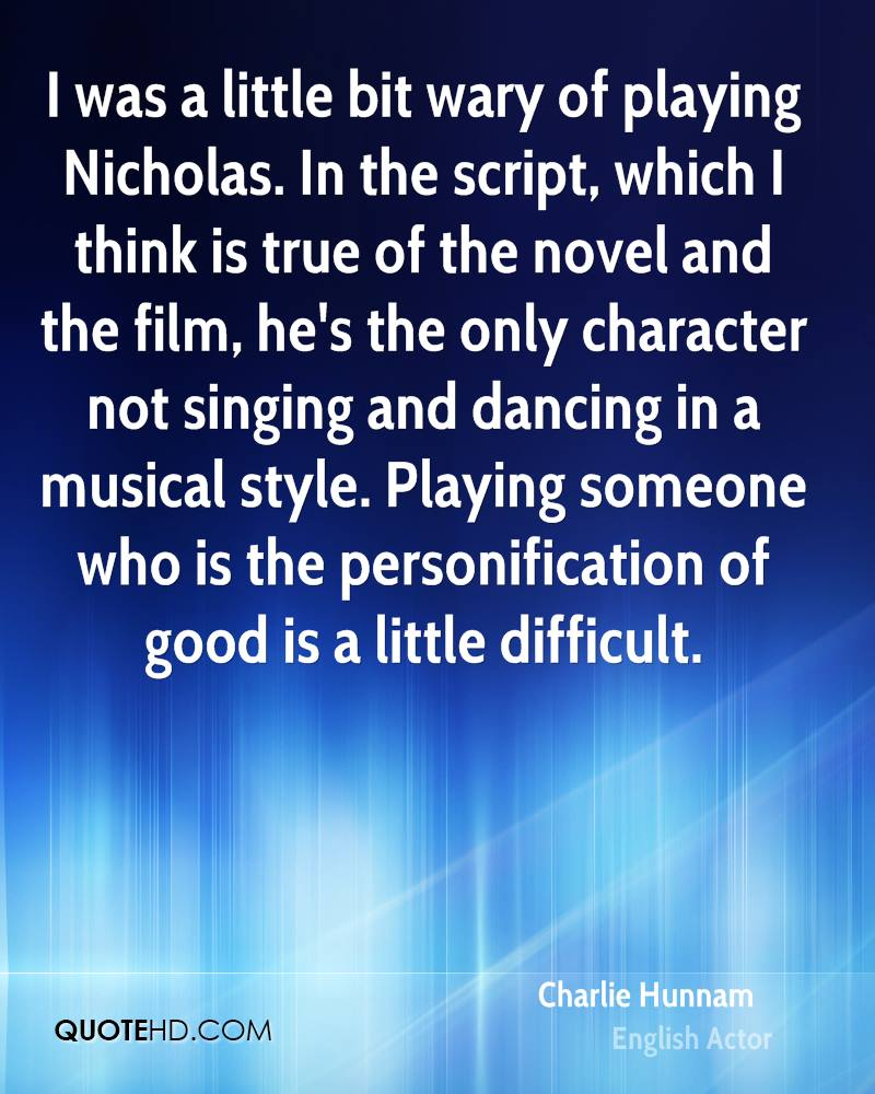 I was a little bit wary of playing Nicholas. In the script, which I think is true of the novel and the film, he's the only character not singing and dancing in a musical style. Playing someone who is the personification of good is a little difficult.