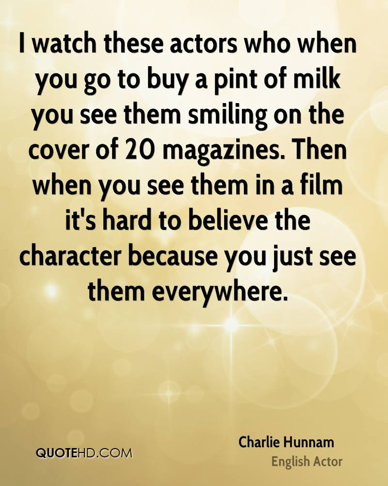 I watch these actors who when you go to buy a pint of milk you see them smiling on the cover of 20 magazines. Then when you see them in a film it's hard to believe the character because you just see them everywhere.