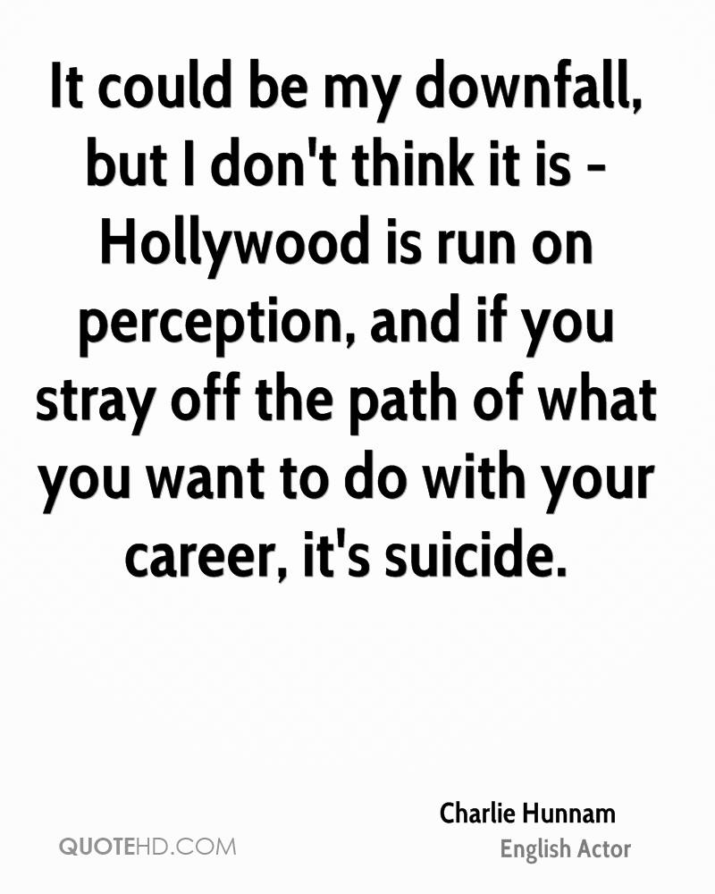 It could be my downfall, but I don't think it is - Hollywood is run on perception, and if you stray off the path of what you want to do with your career, it's suicide.