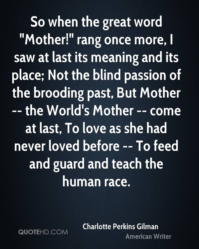 """So when the great word """"Mother!"""" rang once more, I saw at last its meaning and its place; Not the blind passion of the brooding past, But Mother -- the World's Mother -- come at last, To love as she had never loved before -- To feed and guard and teach the human race."""
