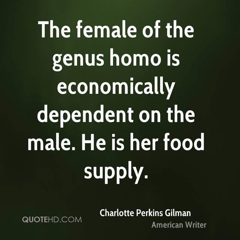 The female of the genus homo is economically dependent on the male. He is her food supply.