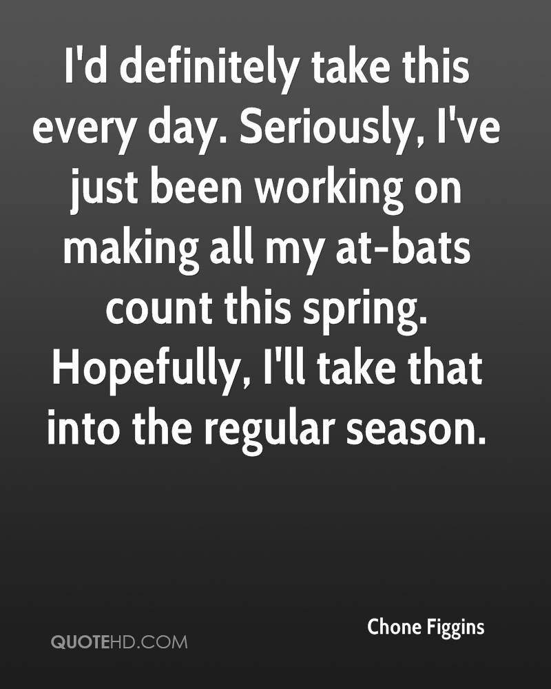 I'd definitely take this every day. Seriously, I've just been working on making all my at-bats count this spring. Hopefully, I'll take that into the regular season.