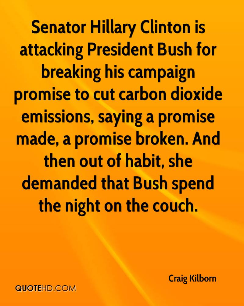 Senator Hillary Clinton is attacking President Bush for breaking his campaign promise to cut carbon dioxide emissions, saying a promise made, a promise broken. And then out of habit, she demanded that Bush spend the night on the couch.