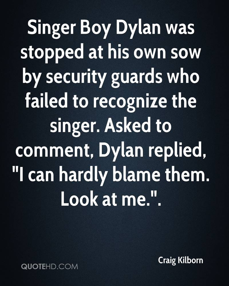 """Singer Boy Dylan was stopped at his own sow by security guards who failed to recognize the singer. Asked to comment, Dylan replied, """"I can hardly blame them. Look at me.""""."""