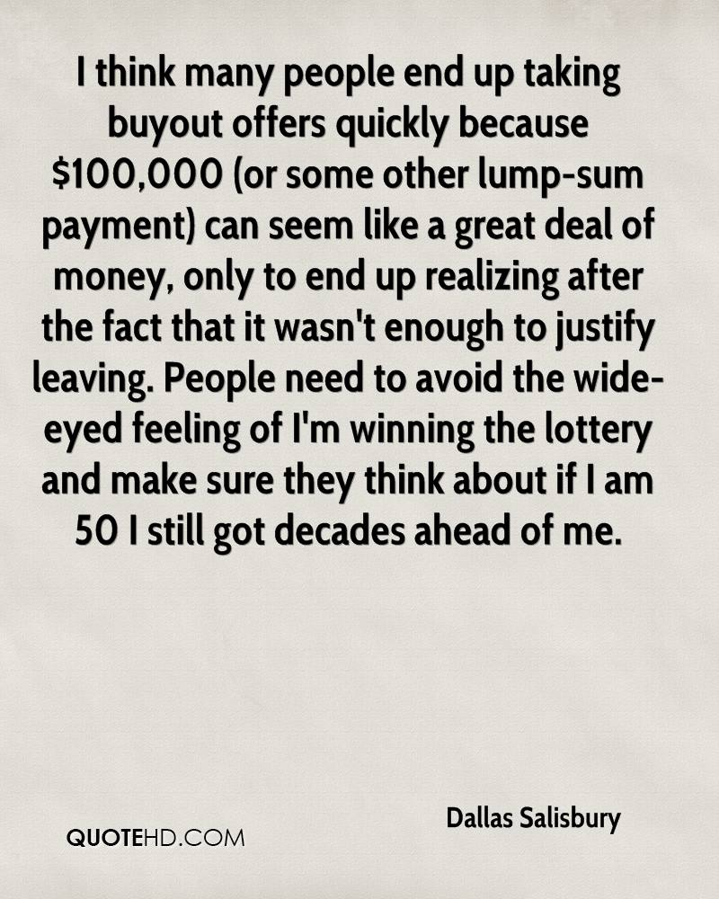 I think many people end up taking buyout offers quickly because $100,000 (or some other lump-sum payment) can seem like a great deal of money, only to end up realizing after the fact that it wasn't enough to justify leaving. People need to avoid the wide-eyed feeling of I'm winning the lottery and make sure they think about if I am 50 I still got decades ahead of me.