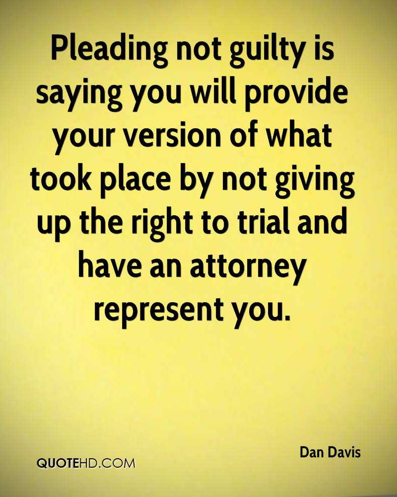 Pleading not guilty is saying you will provide your version of what took place by not giving up the right to trial and have an attorney represent you.