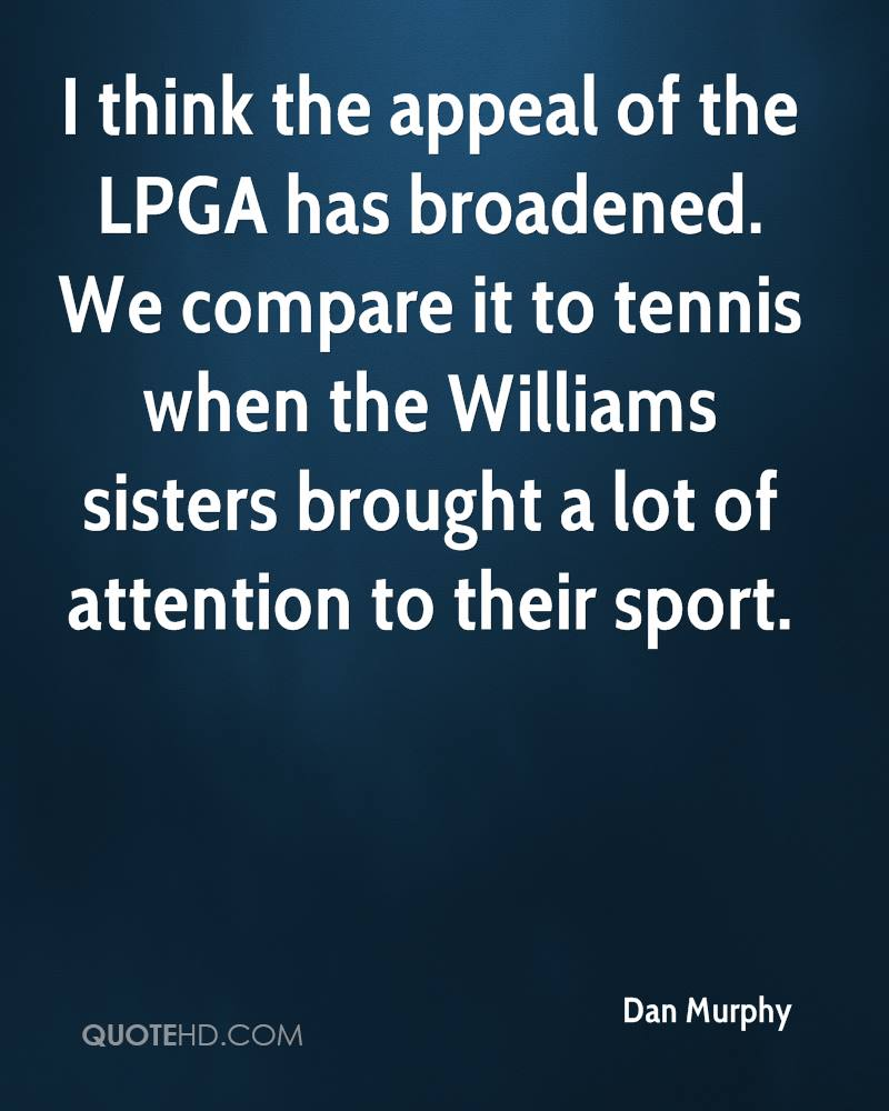 I think the appeal of the LPGA has broadened. We compare it to tennis when the Williams sisters brought a lot of attention to their sport.