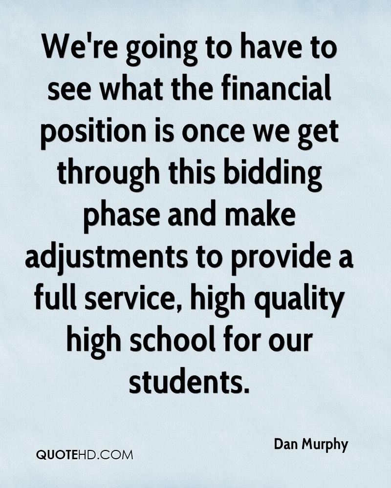 We're going to have to see what the financial position is once we get through this bidding phase and make adjustments to provide a full service, high quality high school for our students.